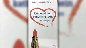 """Buch-Tipp: Bernd Mönkebüscher """"Unverschämt katholisch sein"""" 128 Seiten, 9,90 €, Echter-Verlag, ISBN 978-3-429-05413-7"""