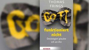 Thomas Frings Gott funktioniert nicht – Deswegen glaube ich an ihn 192 Seiten, gebunden, 20 € ISBN: 978-3-451-38026-6 Verlag Herder, Freiburg 2019